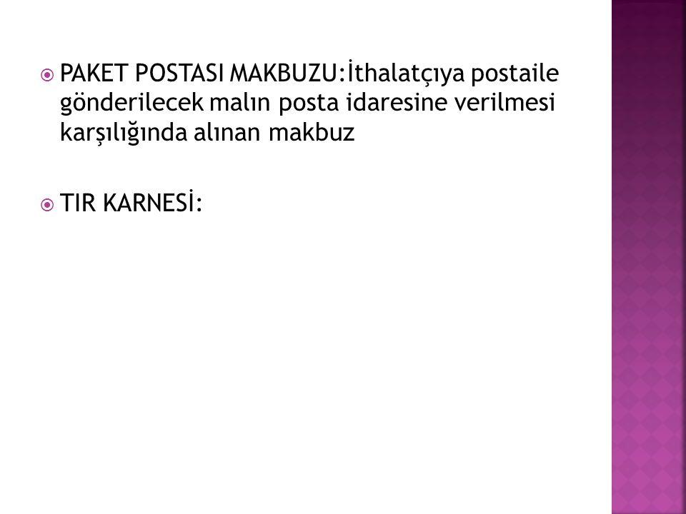  PAKET POSTASI MAKBUZU:İthalatçıya postaile gönderilecek malın posta idaresine verilmesi karşılığında alınan makbuz  TIR KARNESİ: