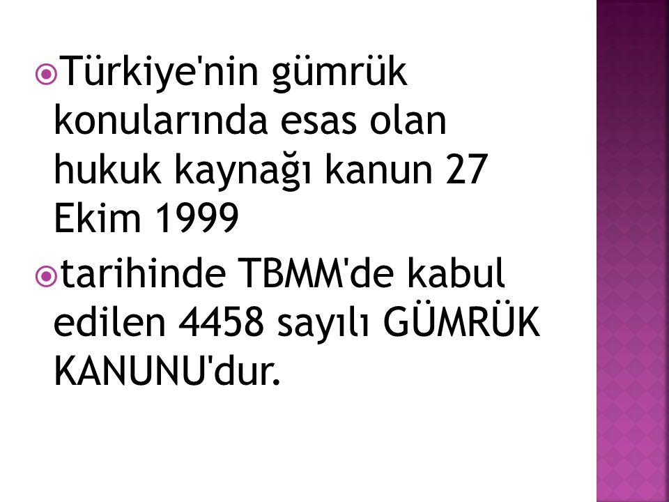  Türkiye'nin gümrük konularında esas olan hukuk kaynağı kanun 27 Ekim 1999  tarihinde TBMM'de kabul edilen 4458 sayılı GÜMRÜK KANUNU'dur.