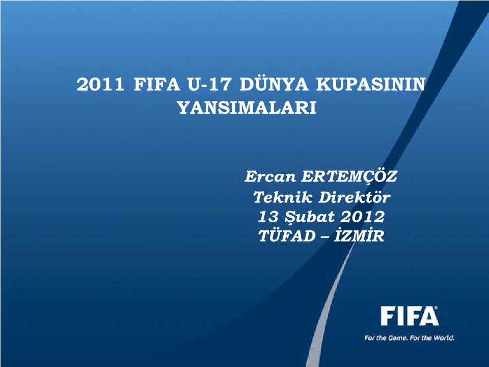 2011 FIFA U-17 DÜNYA KUPASININ YANSIMALARI Ercan ERTEMÇÖZ Teknik Direktör 13 Şubat 2012 TÜFAD – İZMİR