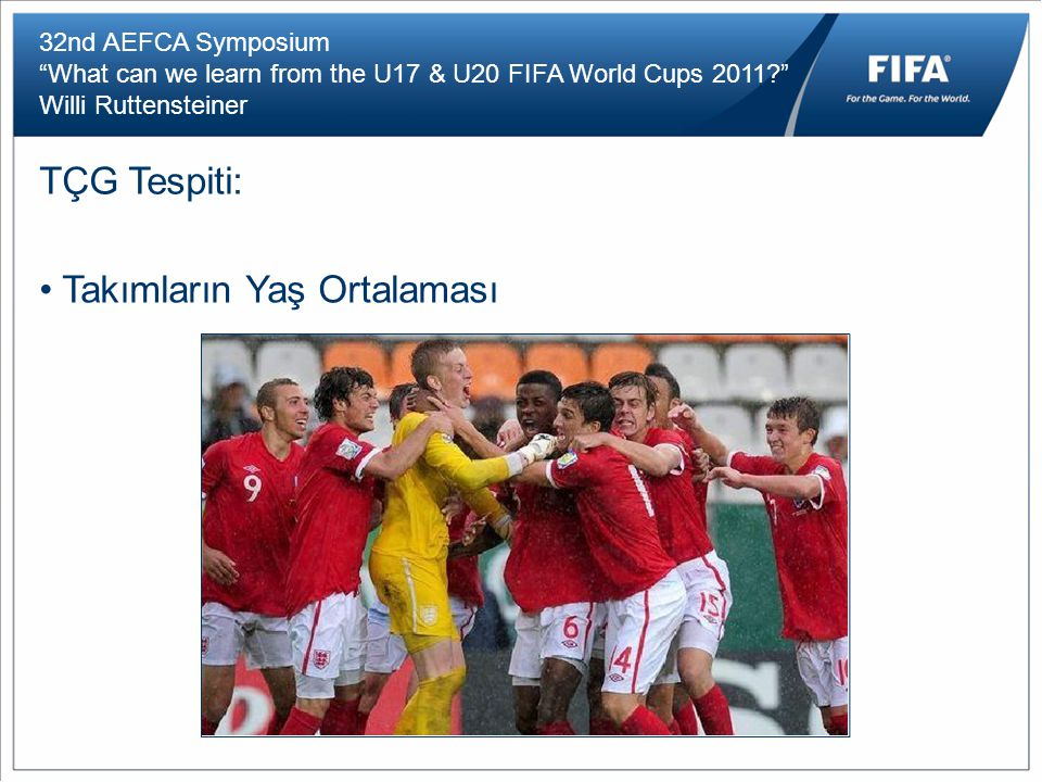 32nd AEFCA Symposium What can we learn from the U17 & U20 FIFA World Cups 2011 Willi Ruttensteiner TÇG Tespiti: Takımların Yaş Ortalaması
