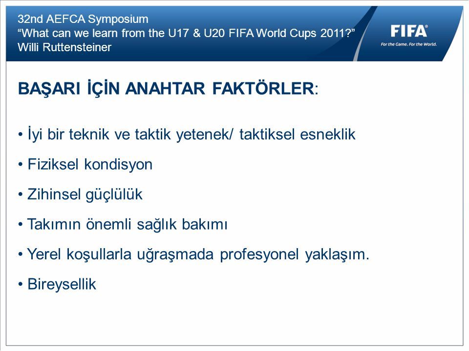 "32nd AEFCA Symposium ""What can we learn from the U17 & U20 FIFA World Cups 2011?"" Willi Ruttensteiner BAŞARI İÇİN ANAHTAR FAKTÖRLER: İyi bir teknik ve"