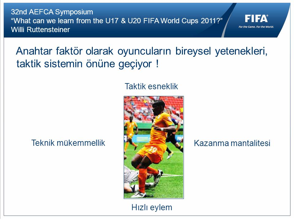 32nd AEFCA Symposium What can we learn from the U17 & U20 FIFA World Cups 2011 Willi Ruttensteiner Anahtar faktör olarak oyuncuların bireysel yetenekleri, taktik sistemin önüne geçiyor .
