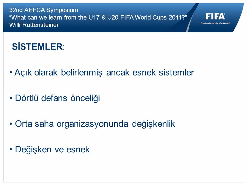"32nd AEFCA Symposium ""What can we learn from the U17 & U20 FIFA World Cups 2011?"" Willi Ruttensteiner SİSTEMLER: Açık olarak belirlenmiş ancak esnek s"