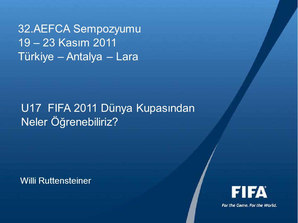 32.AEFCA Sempozyumu 19 – 23 Kasım 2011 Türkiye – Antalya – Lara U17 FIFA 2011 Dünya Kupasından Neler Öğrenebiliriz? Willi Ruttensteiner
