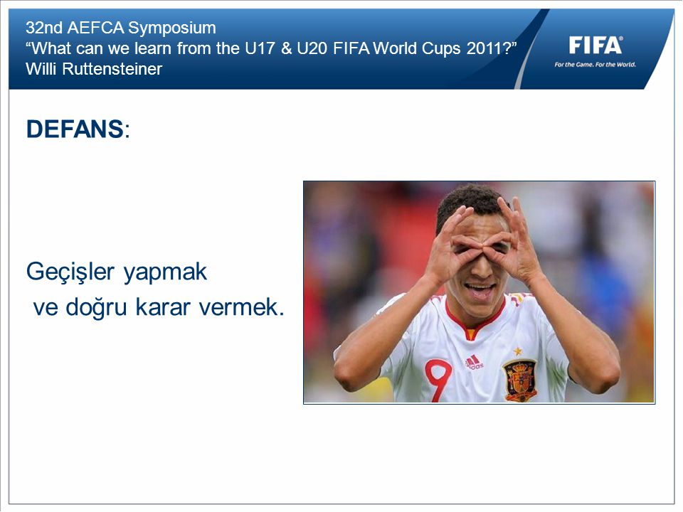32nd AEFCA Symposium What can we learn from the U17 & U20 FIFA World Cups 2011 Willi Ruttensteiner DEFANS: Geçişler yapmak ve doğru karar vermek.
