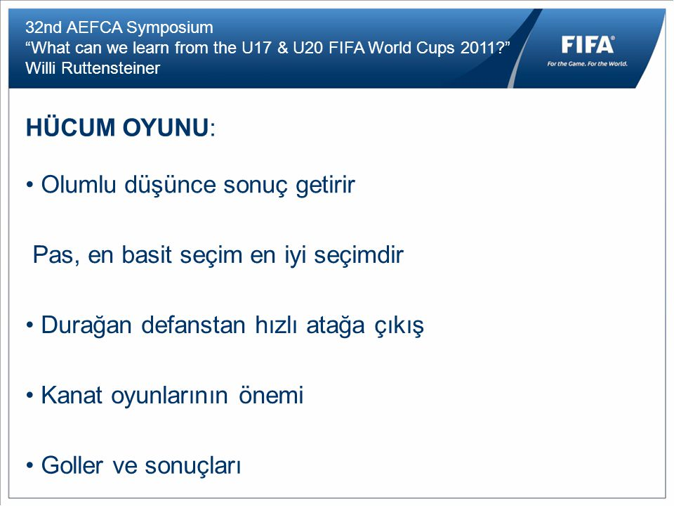 "32nd AEFCA Symposium ""What can we learn from the U17 & U20 FIFA World Cups 2011?"" Willi Ruttensteiner HÜCUM OYUNU: Olumlu düşünce sonuç getirir Pas, e"