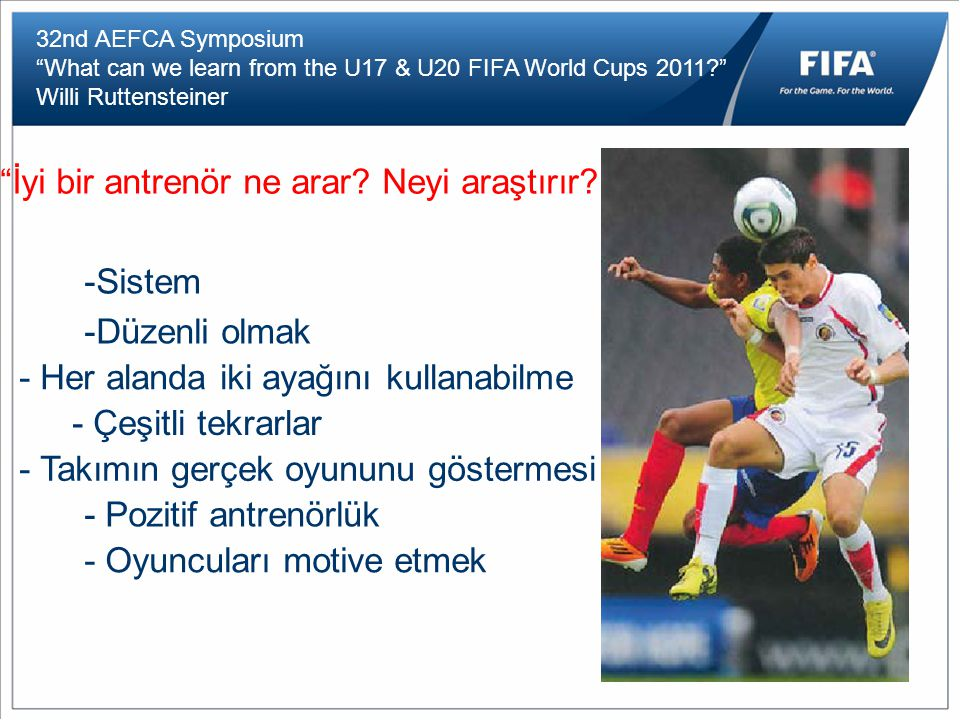 32nd AEFCA Symposium What can we learn from the U17 & U20 FIFA World Cups 2011 Willi Ruttensteiner İyi bir antrenör ne arar.