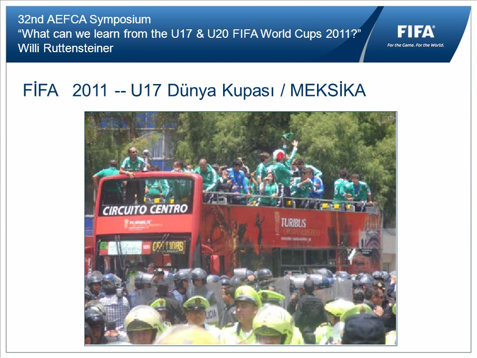 32nd AEFCA Symposium What can we learn from the U17 & U20 FIFA World Cups 2011 Willi Ruttensteiner FİFA 2011 -- U17 Dünya Kupası / MEKSİKA