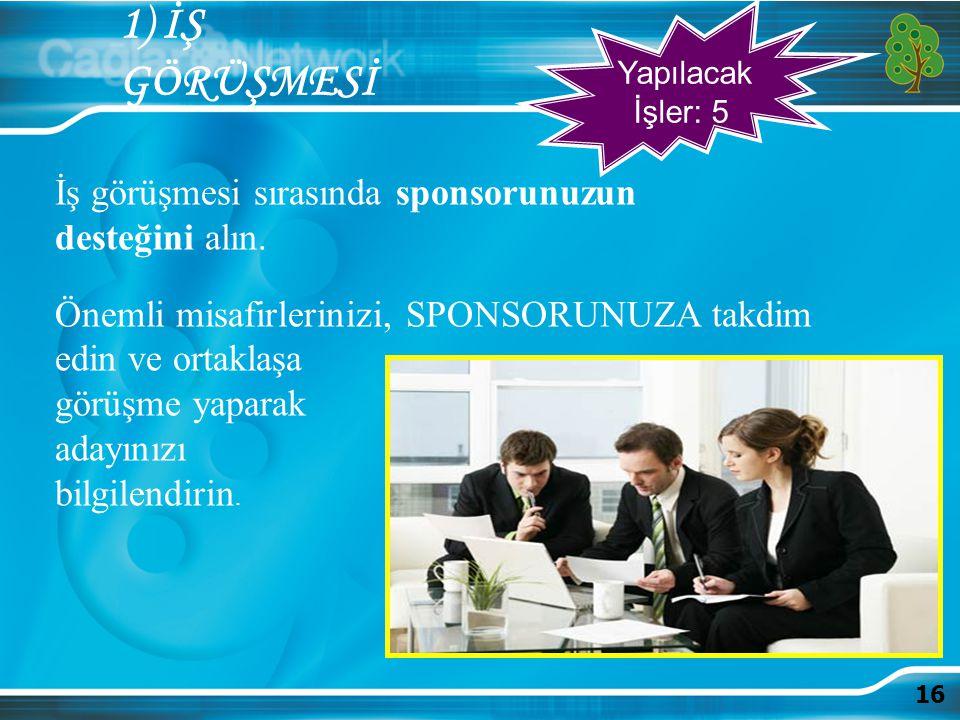 16 1) İŞ GÖRÜŞMESİ İş görüşmesi sırasında sponsorunuzun desteğini alın. Önemli misafirlerinizi, SPONSORUNUZA takdim edin ve ortaklaşa görüşme yaparak