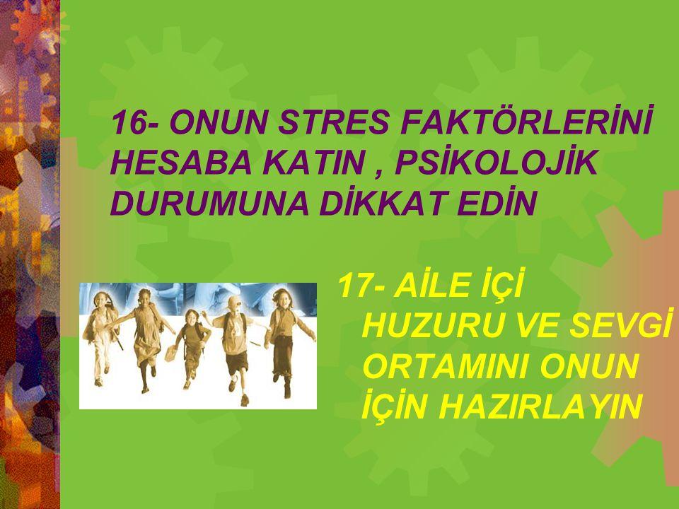 16- ONUN STRES FAKTÖRLERİNİ HESABA KATIN, PSİKOLOJİK DURUMUNA DİKKAT EDİN 17- AİLE İÇİ HUZURU VE SEVGİ ORTAMINI ONUN İÇİN HAZIRLAYIN