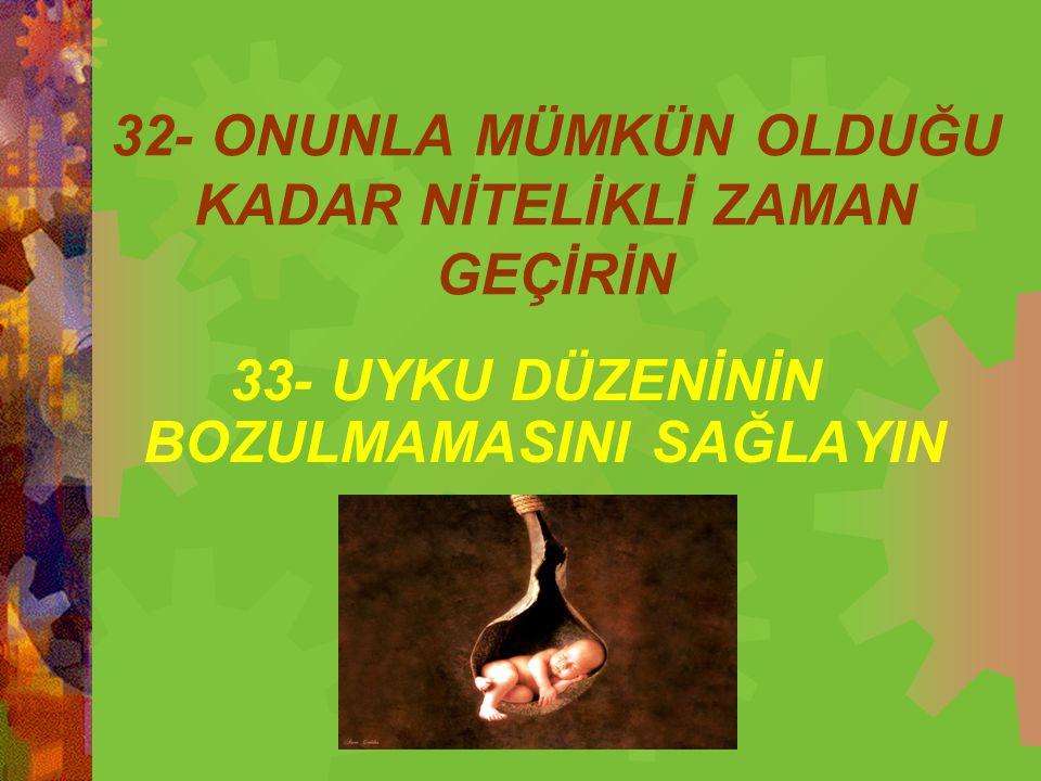 32- ONUNLA MÜMKÜN OLDUĞU KADAR NİTELİKLİ ZAMAN GEÇİRİN 33- UYKU DÜZENİNİN BOZULMAMASINI SAĞLAYIN