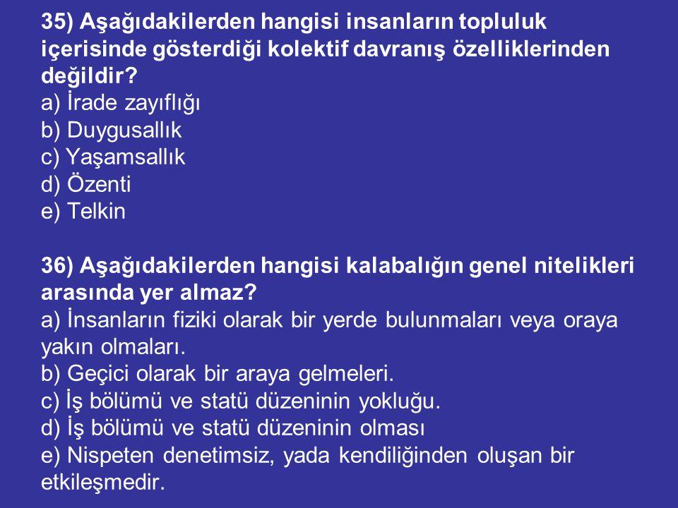 35) Aşağıdakilerden hangisi insanların topluluk içerisinde gösterdiği kolektif davranış özelliklerinden değildir? a) İrade zayıflığı b) Duygusallık c)