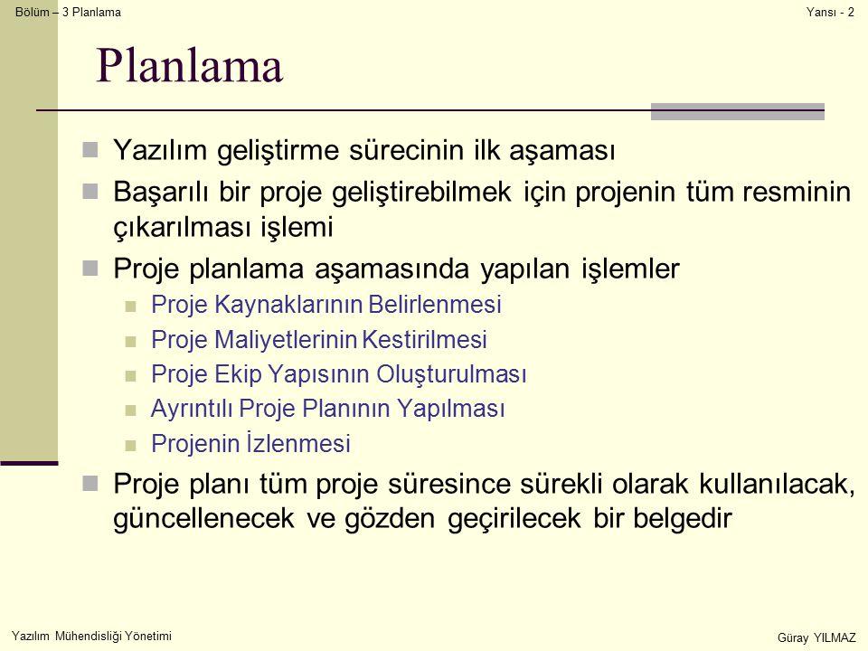Bölüm – 3 Planlama Yazılım Mühendisliği Yönetimi Güray YILMAZ Yansı - 2 Planlama Yazılım geliştirme sürecinin ilk aşaması Başarılı bir proje geliştirebilmek için projenin tüm resminin çıkarılması işlemi Proje planlama aşamasında yapılan işlemler Proje Kaynaklarının Belirlenmesi Proje Maliyetlerinin Kestirilmesi Proje Ekip Yapısının Oluşturulması Ayrıntılı Proje Planının Yapılması Projenin İzlenmesi Proje planı tüm proje süresince sürekli olarak kullanılacak, güncellenecek ve gözden geçirilecek bir belgedir