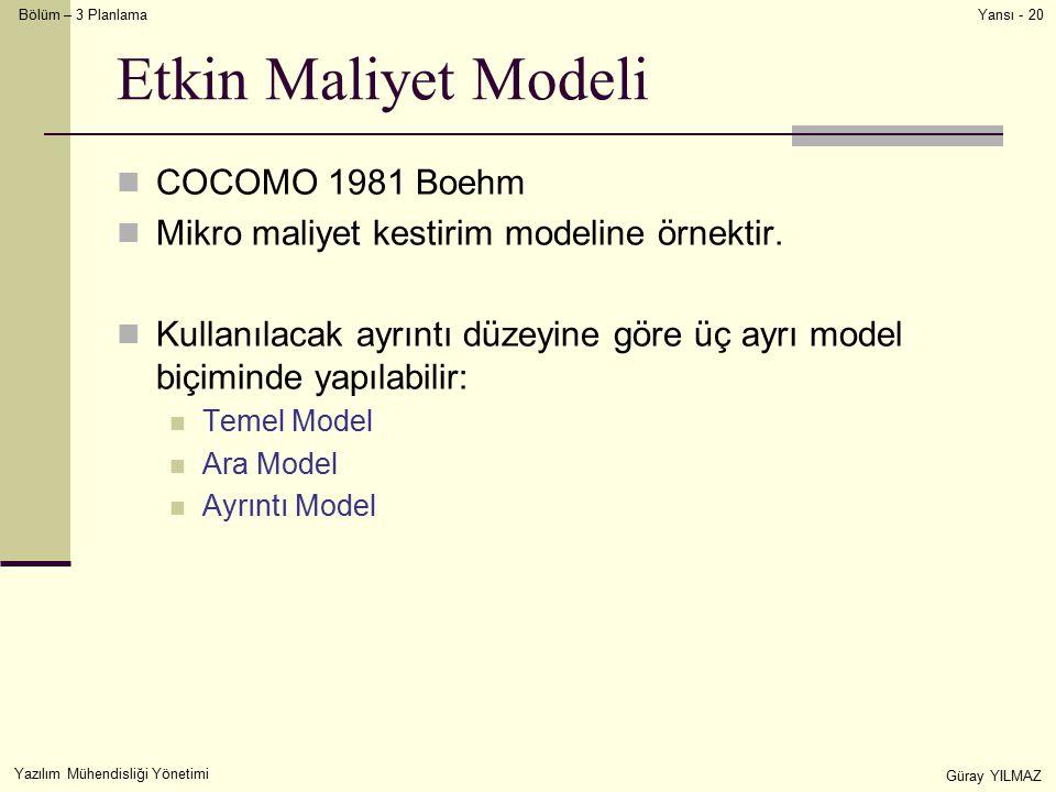 Bölüm – 3 Planlama Yazılım Mühendisliği Yönetimi Güray YILMAZ Yansı - 20 Etkin Maliyet Modeli COCOMO 1981 Boehm Mikro maliyet kestirim modeline örnektir.