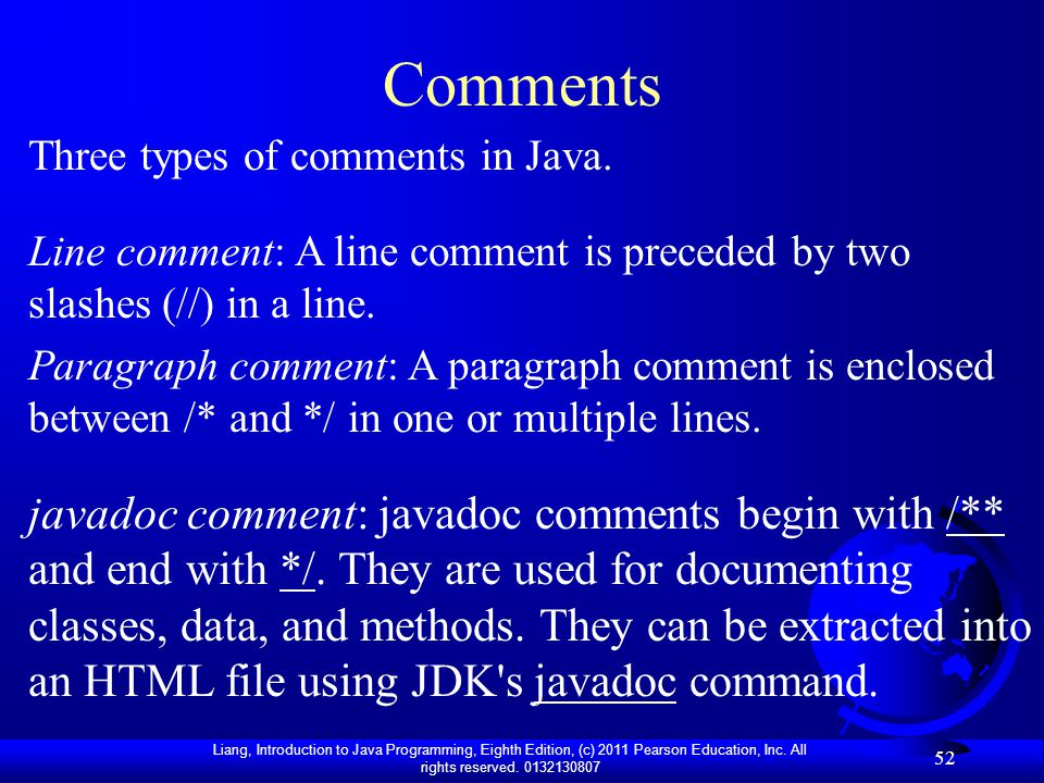 Liang, Introduction to Java Programming, Eighth Edition, (c) 2011 Pearson Education, Inc. All rights reserved. 0132130807 52 Comments Line comment: A