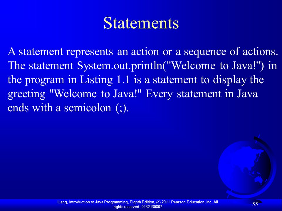Liang, Introduction to Java Programming, Eighth Edition, (c) 2011 Pearson Education, Inc. All rights reserved. 0132130807 55 Statements A statement re