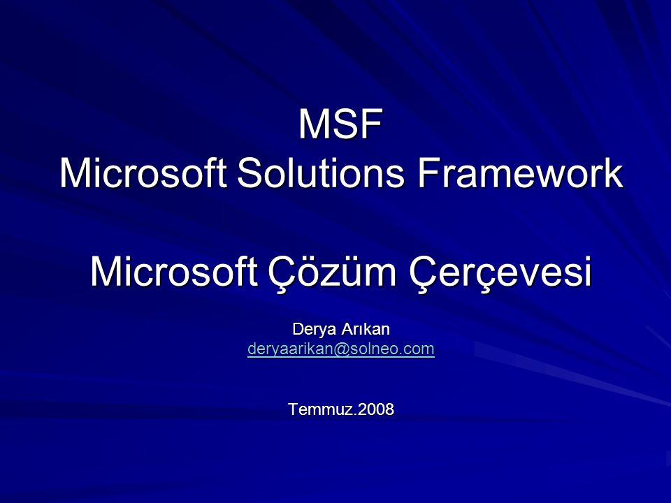 MSF Microsoft Solutions Framework Microsoft Çözüm Çerçevesi Derya Arıkan deryaarikan@solneo.com Temmuz.2008
