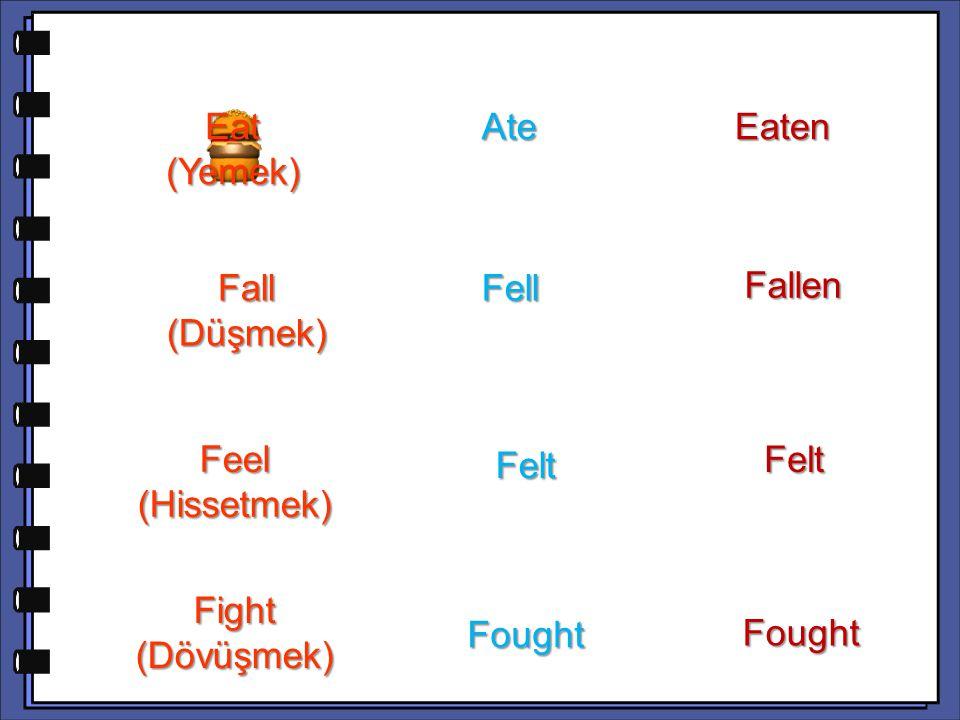 Fallen Feel (Hissetmek) Felt Fight (Dövüşmek) Fought Fought Find (Bulmak) Found Found Found Fall (Düşmek) Fell Fell Felt