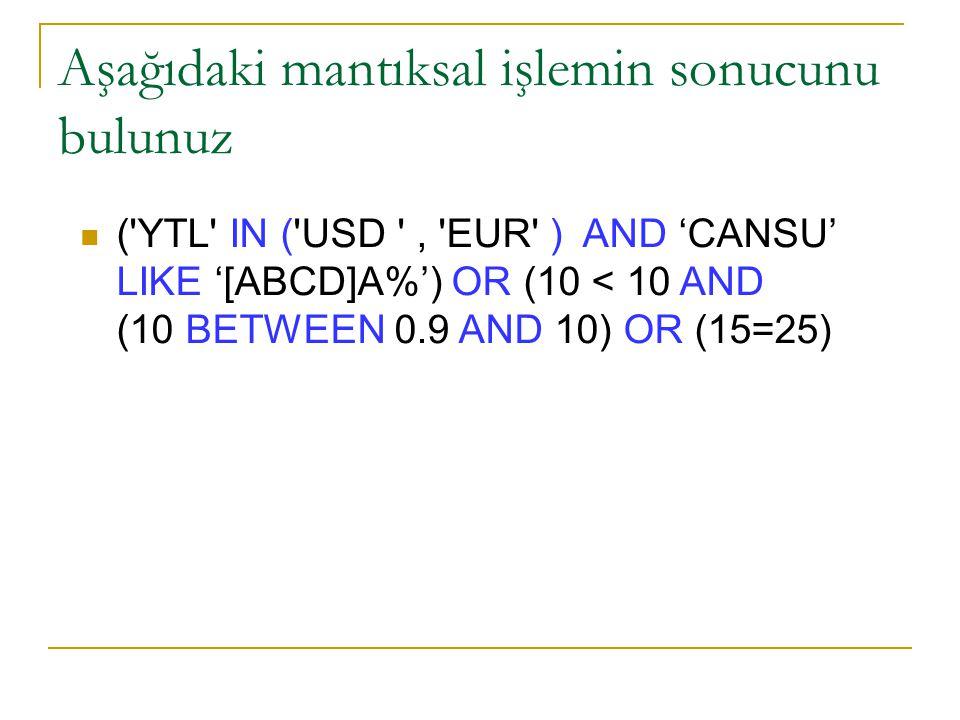 Aşağıdaki mantıksal işlemin sonucunu bulunuz ( YTL IN ( USD , EUR ) AND 'CANSU' LIKE '[ABCD]A%') OR (10 < 10 AND (10 BETWEEN 0.9 AND 10) OR (15=25)