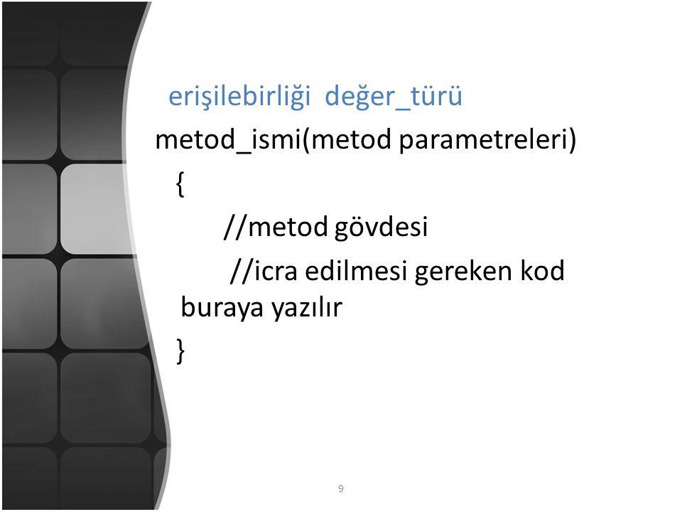 9 erişilebirliği değer_türü metod_ismi(metod parametreleri) { //metod gövdesi //icra edilmesi gereken kod buraya yazılır }