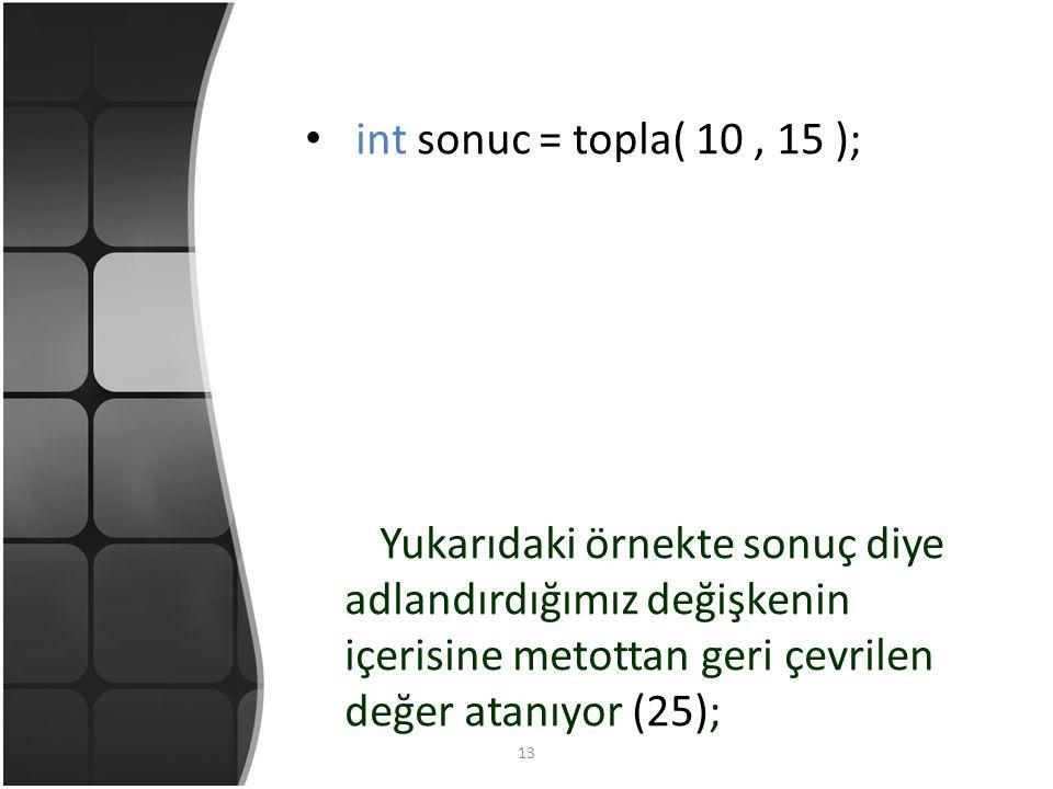 13 int sonuc = topla( 10, 15 ); Yukarıdaki örnekte sonuç diye adlandırdığımız değişkenin içerisine metottan geri çevrilen değer atanıyor (25);