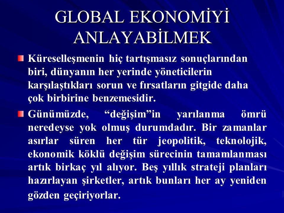 GLOBAL EKONOMİYİ ANLAYABİLMEK Küreselleşmenin hiç tartışmasız sonuçlarından biri, dünyanın her yerinde yöneticilerin karşılaştıkları sorun ve fırsatla