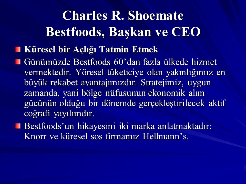 Charles R. Shoemate Bestfoods, Başkan ve CEO Küresel bir Açlığı Tatmin Etmek Günümüzde Bestfoods 60'dan fazla ülkede hizmet vermektedir. Yöresel tüket