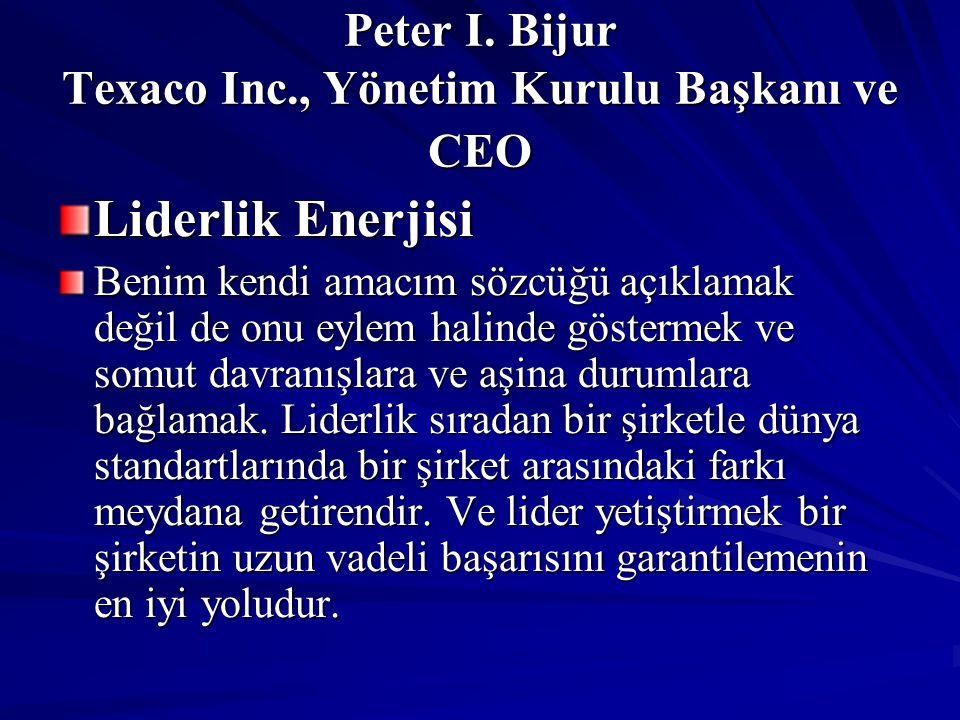 Peter I. Bijur Texaco Inc., Yönetim Kurulu Başkanı ve CEO Liderlik Enerjisi Benim kendi amacım sözcüğü açıklamak değil de onu eylem halinde göstermek