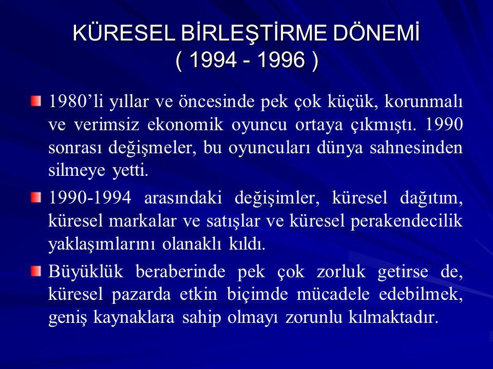 KÜRESEL BİRLEŞTİRME DÖNEMİ ( 1994 - 1996 ) 1980'li yıllar ve öncesinde pek çok küçük, korunmalı ve verimsiz ekonomik oyuncu ortaya çıkmıştı. 1990 sonr