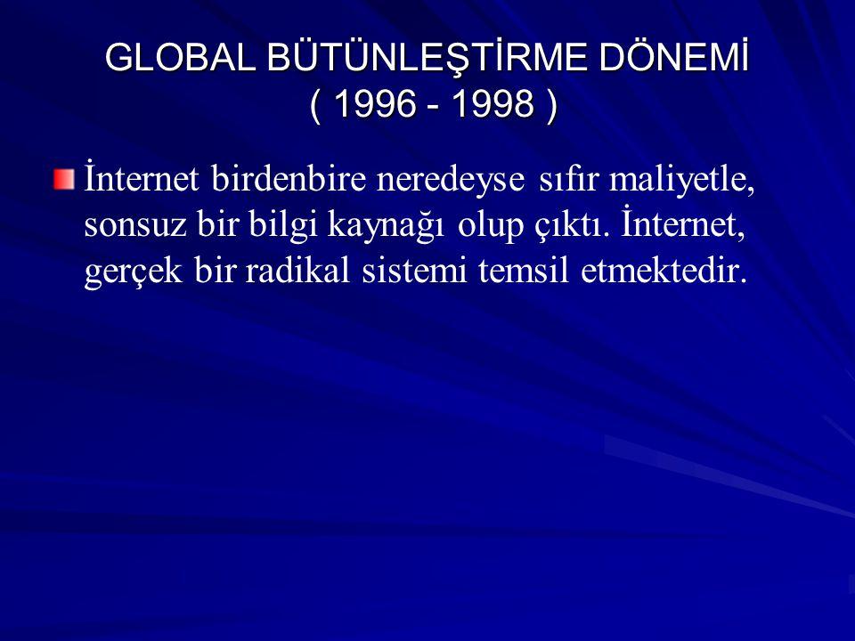 GLOBAL BÜTÜNLEŞTİRME DÖNEMİ ( 1996 - 1998 ) İnternet birdenbire neredeyse sıfır maliyetle, sonsuz bir bilgi kaynağı olup çıktı. İnternet, gerçek bir r