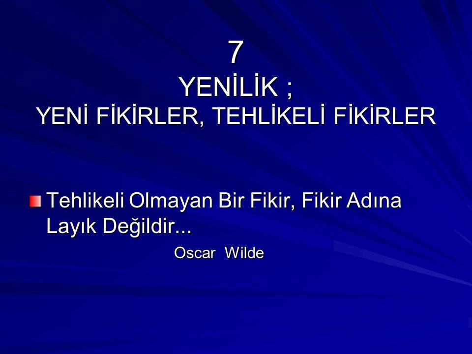 7 YENİLİK ; YENİ FİKİRLER, TEHLİKELİ FİKİRLER Tehlikeli Olmayan Bir Fikir, Fikir Adına Layık Değildir... Oscar Wilde