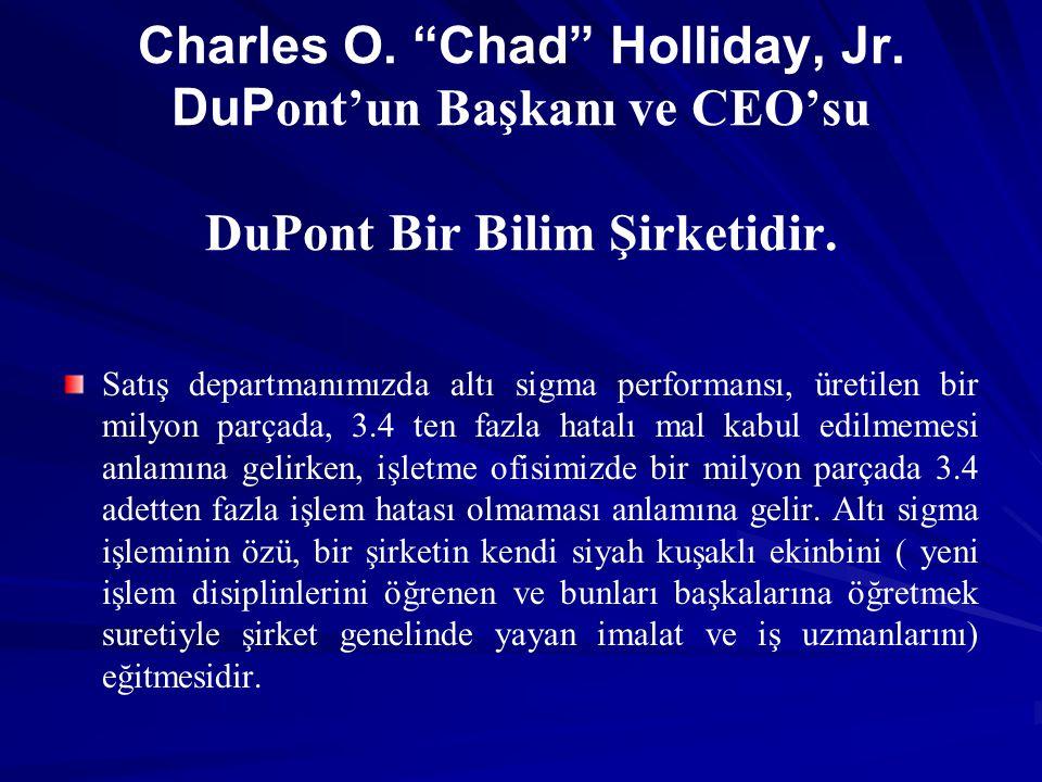 "Charles O. ""Chad"" Holliday, Jr. DuP ont'un Başkanı ve CEO'su DuPont Bir Bilim Şirketidir. Satış departmanımızda altı sigma performansı, üretilen bir m"