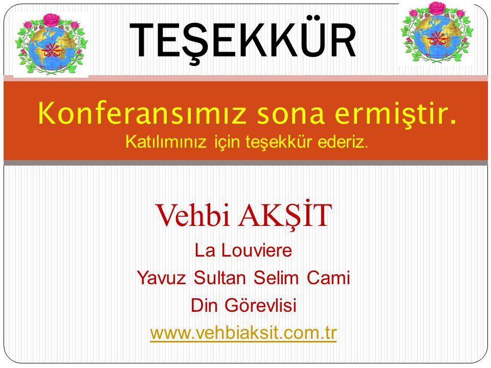 Konferansımız sona ermi ş tir. Katılımınız için teşekkür ederiz. TEŞEKKÜR Vehbi AKŞİT La Louviere Yavuz Sultan Selim Cami Din Görevlisi www.vehbiaksit