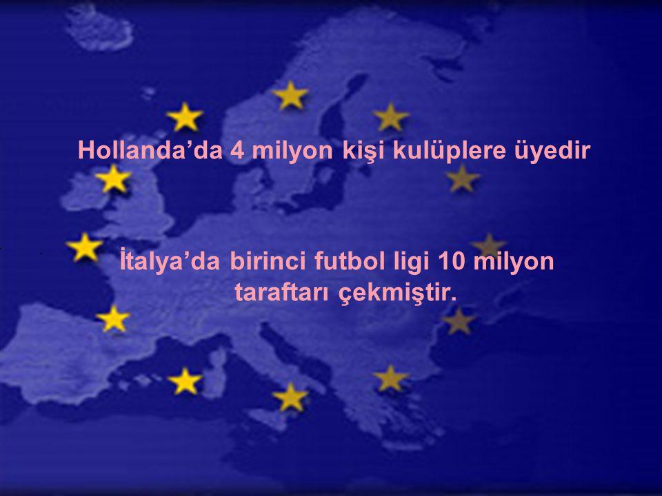 Hollanda'da 4 milyon kişi kulüplere üyedir İtalya'da birinci futbol ligi 10 milyon taraftarı çekmiştir.