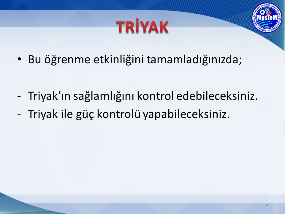 Bu öğrenme etkinliğini tamamladığınızda; -Triyak'ın sağlamlığını kontrol edebileceksiniz. -Triyak ile güç kontrolü yapabileceksiniz. 2