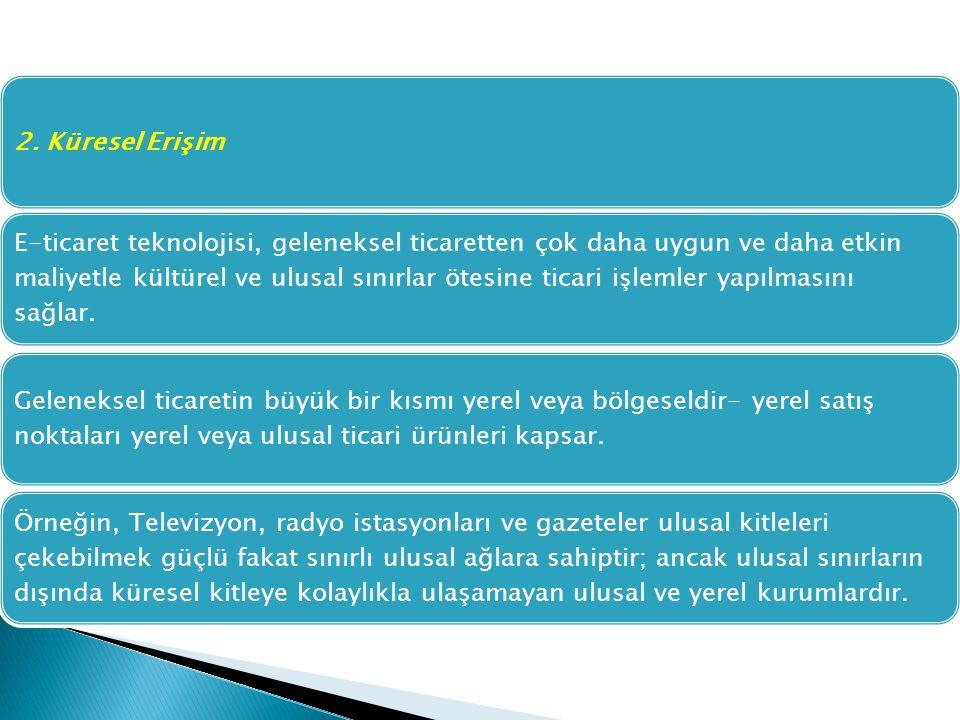 2. Küresel Erişim E-ticaret teknolojisi, geleneksel ticaretten çok daha uygun ve daha etkin maliyetle kültürel ve ulusal sınırlar ötesine ticari işlem