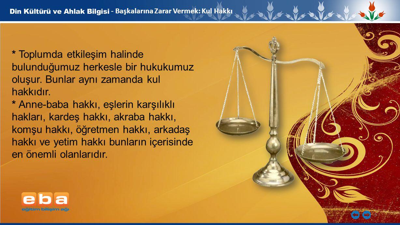 6 - Başkalarına Zarar Vermek: Kul Hakkı * Toplumda etkileşim halinde bulunduğumuz herkesle bir hukukumuz oluşur. Bunlar aynı zamanda kul hakkıdır. * A