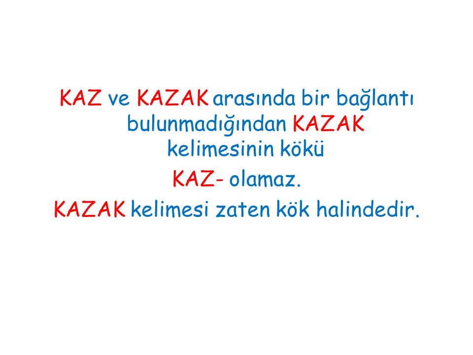 KAZ ve KAZAK arasında bir bağlantı bulunmadığından KAZAK kelimesinin kökü KAZ- olamaz. KAZAK kelimesi zaten kök halindedir.