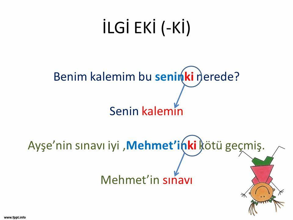 İLGİ EKİ (-Kİ) Benim kalemim bu seninki nerede? Senin kalemin Ayşe'nin sınavı iyi,Mehmet'inki kötü geçmiş. Mehmet'in sınavı