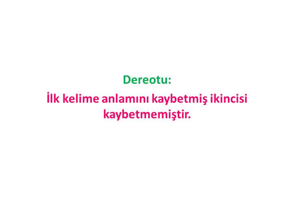 Dereotu: İlk kelime anlamını kaybetmiş ikincisi kaybetmemiştir.