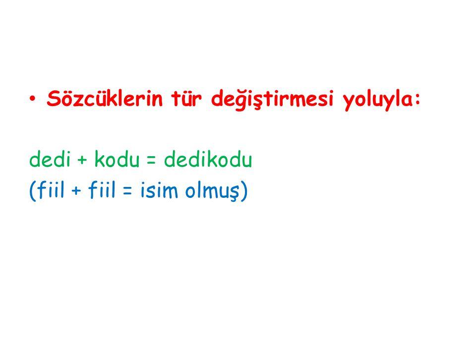 Sözcüklerin tür değiştirmesi yoluyla: dedi + kodu = dedikodu (fiil + fiil = isim olmuş)