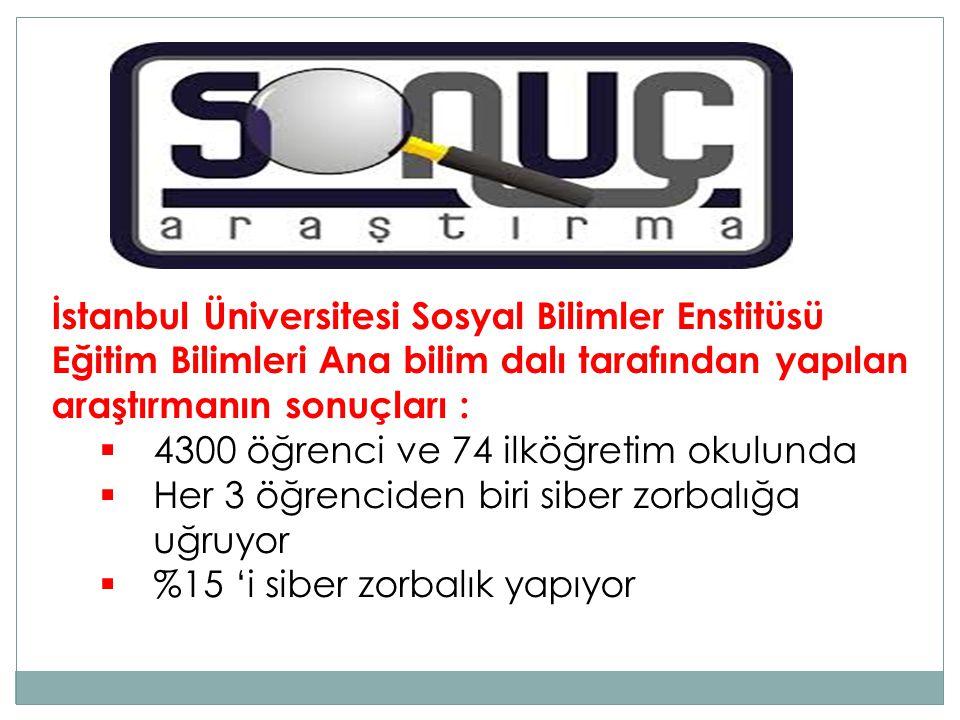 İstanbul Üniversitesi Sosyal Bilimler Enstitüsü Eğitim Bilimleri Ana bilim dalı tarafından yapılan araştırmanın sonuçları :  4300 öğrenci ve 74 ilköğretim okulunda  Her 3 öğrenciden biri siber zorbalığa uğruyor  %15 'i siber zorbalık yapıyor