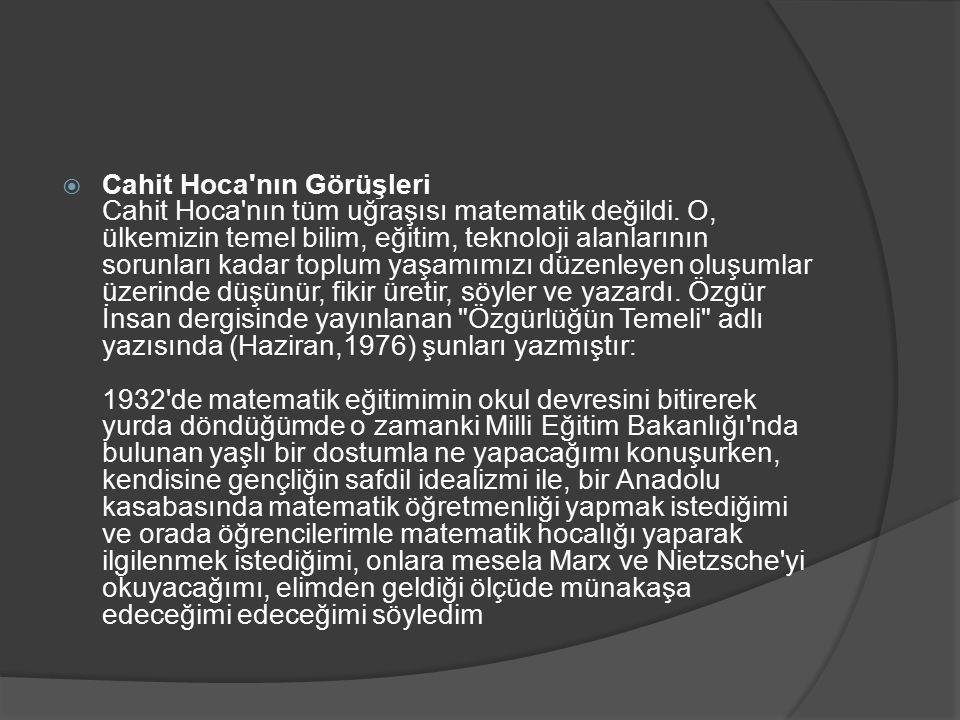  Cahit Hoca'nın Görüşleri Cahit Hoca'nın tüm uğraşısı matematik değildi. O, ülkemizin temel bilim, eğitim, teknoloji alanlarının sorunları kadar topl