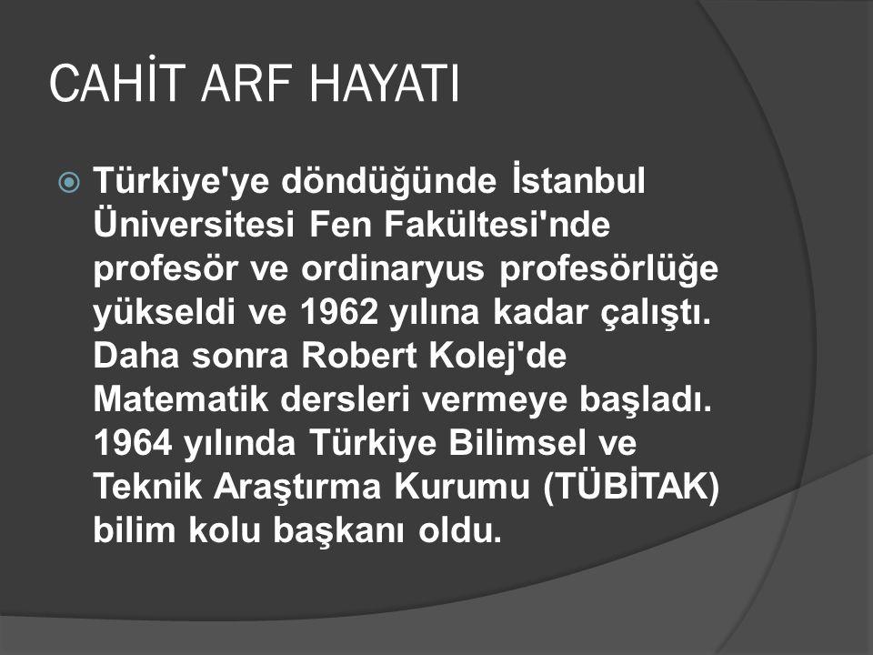 CAHİT ARF HAYATI  Türkiye'ye döndüğünde İstanbul Üniversitesi Fen Fakültesi'nde profesör ve ordinaryus profesörlüğe yükseldi ve 1962 yılına kadar çal