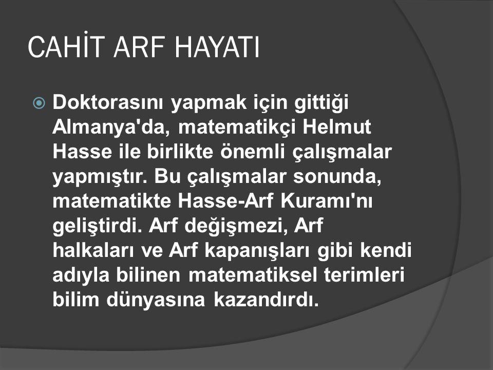 CAHİT ARF HAYATI  Doktorasını yapmak için gittiği Almanya'da, matematikçi Helmut Hasse ile birlikte önemli çalışmalar yapmıştır. Bu çalışmalar sonund