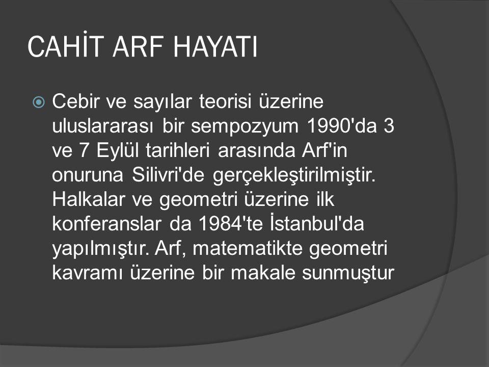 CAHİT ARF HAYATI  Cebir ve sayılar teorisi üzerine uluslararası bir sempozyum 1990'da 3 ve 7 Eylül tarihleri arasında Arf'in onuruna Silivri'de gerçe