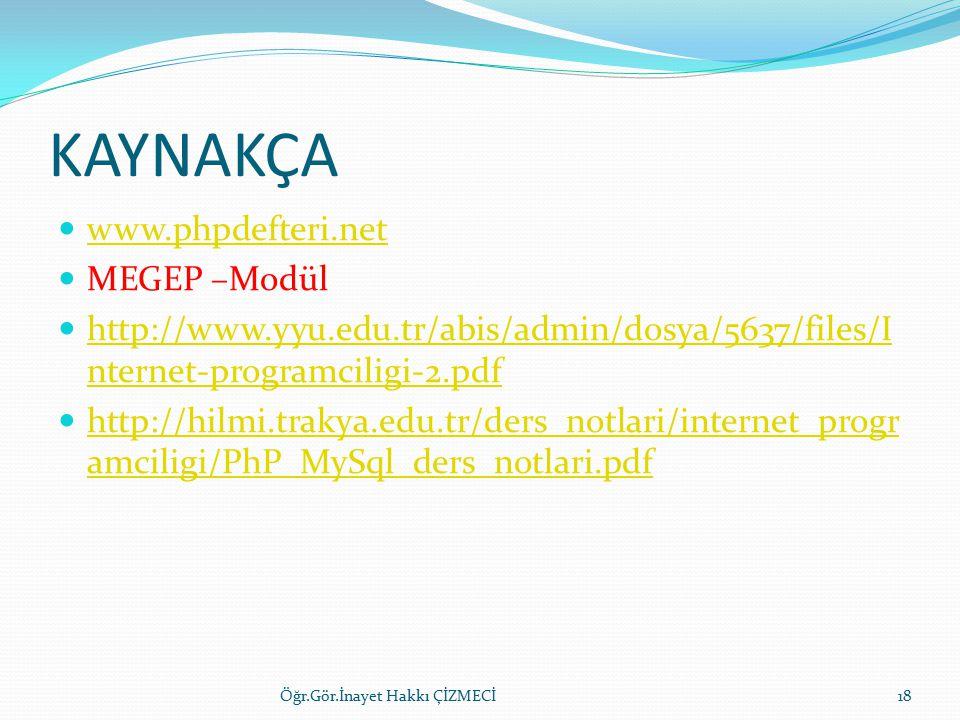 KAYNAKÇA www.phpdefteri.net MEGEP –Modül http://www.yyu.edu.tr/abis/admin/dosya/5637/files/I nternet-programciligi-2.pdf http://www.yyu.edu.tr/abis/admin/dosya/5637/files/I nternet-programciligi-2.pdf http://hilmi.trakya.edu.tr/ders_notlari/internet_progr amciligi/PhP_MySql_ders_notlari.pdf http://hilmi.trakya.edu.tr/ders_notlari/internet_progr amciligi/PhP_MySql_ders_notlari.pdf Öğr.Gör.İnayet Hakkı ÇİZMECİ18