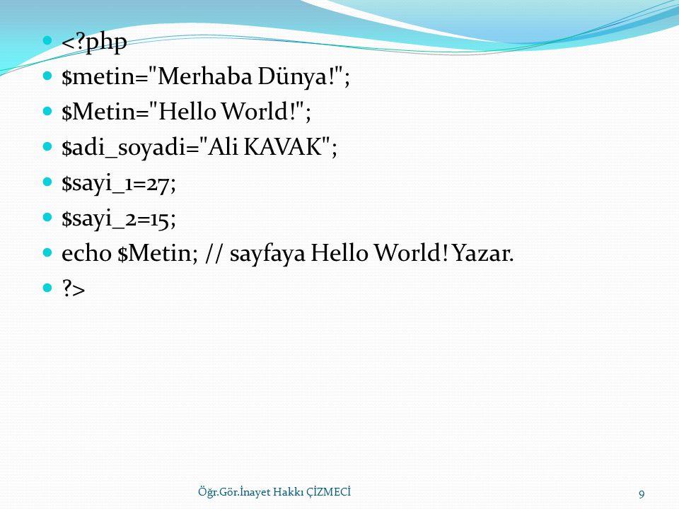 <?php $metin= Merhaba Dünya! ; $Metin= Hello World! ; $adi_soyadi= Ali KAVAK ; $sayi_1=27; $sayi_2=15; echo $Metin; // sayfaya Hello World.