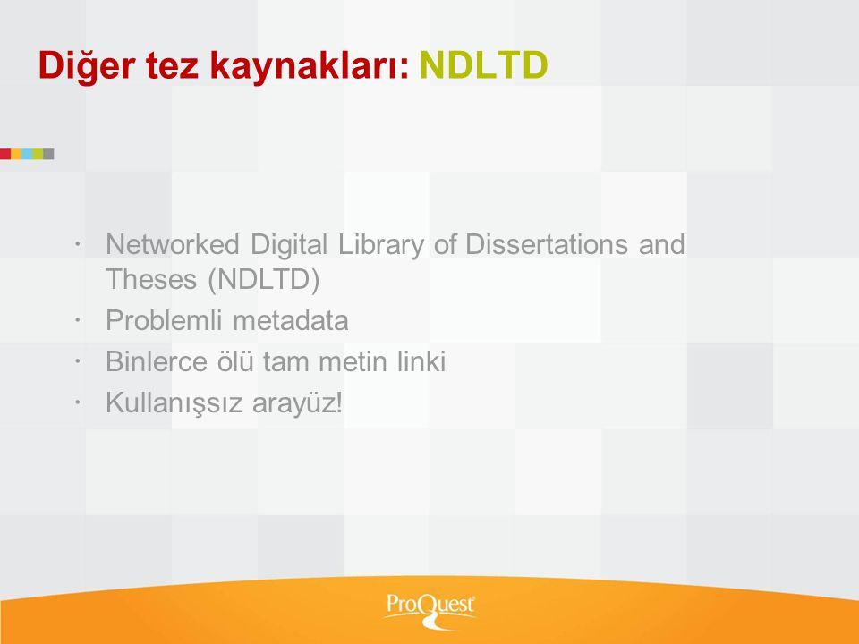 Diğer tez kaynakları: NDLTD  Networked Digital Library of Dissertations and Theses (NDLTD)  Problemli metadata  Binlerce ölü tam metin linki  Kull