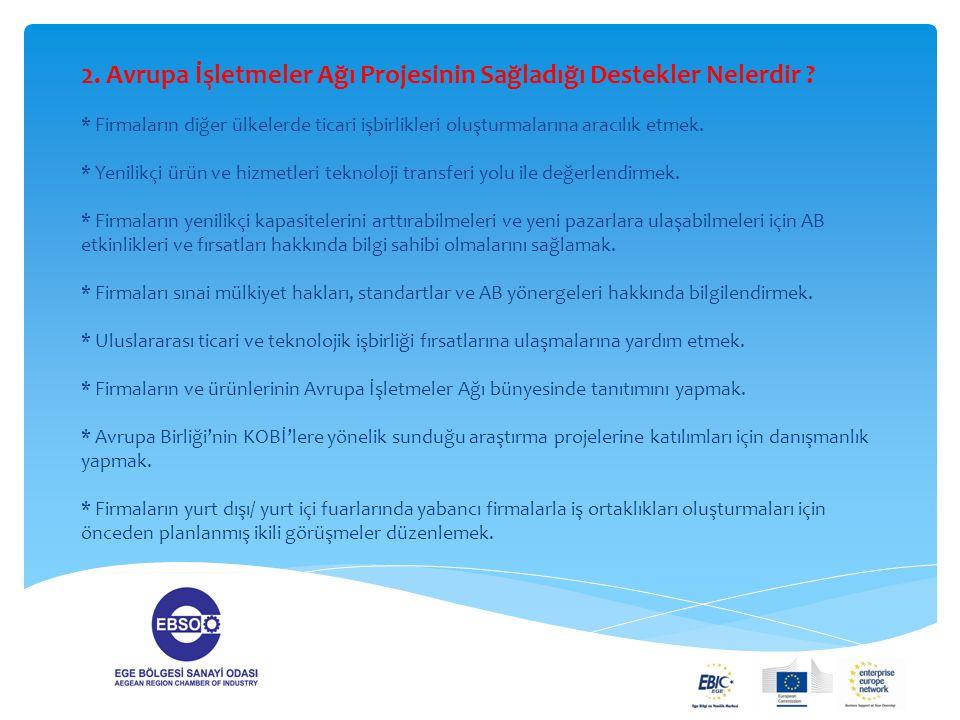 2. Avrupa İşletmeler Ağı Projesinin Sağladığı Destekler Nelerdir ? * Firmaların diğer ülkelerde ticari işbirlikleri oluşturmalarına aracılık etmek. *